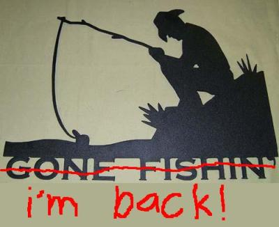 Gone Fishin'... I'm back!